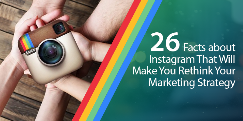 26 Facts about Instagram That Will Make You Rethink Your Marketing Strategy