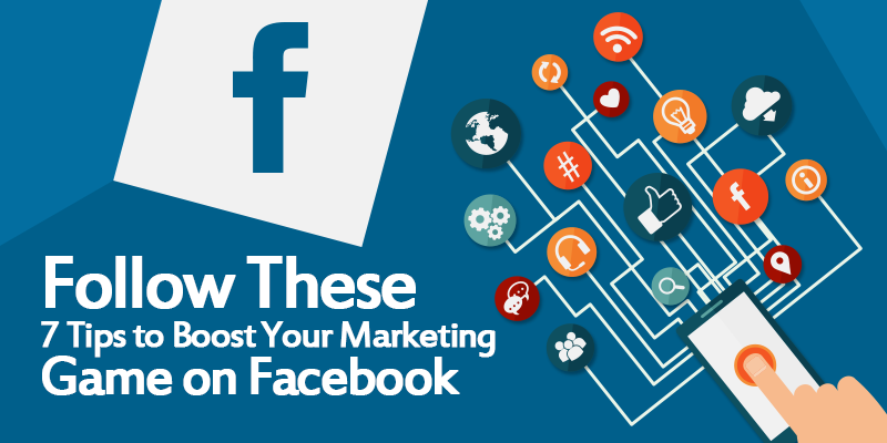 Follow These 7 Tips to Boost Your Marketing Game on Facebook